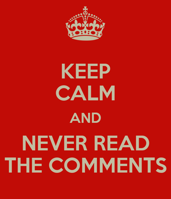 KEEP CALM AND NEVER READ THE COMMENTS