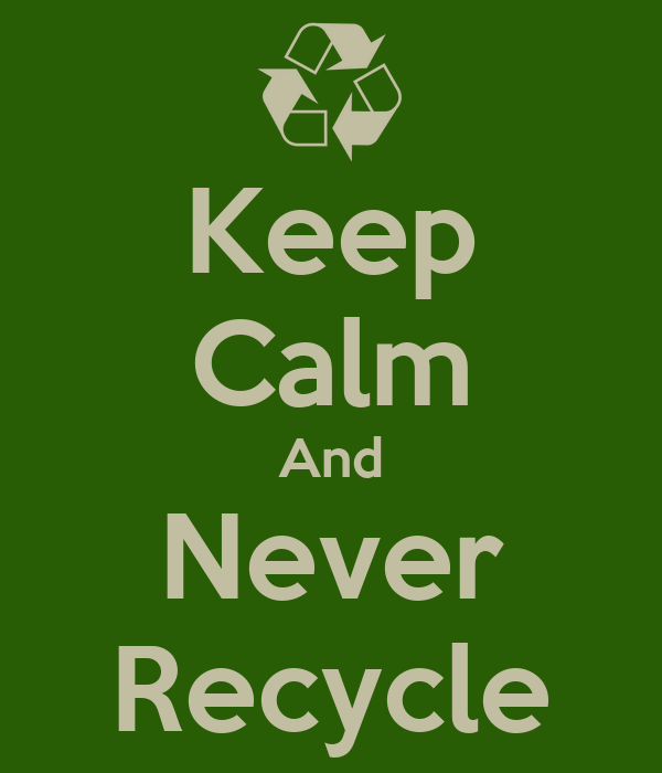 Keep Calm And Never Recycle