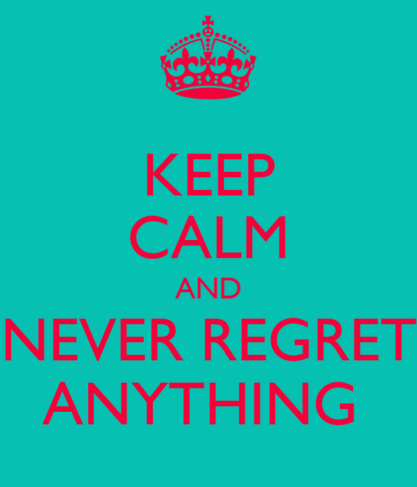 KEEP CALM AND NEVER REGRET ANYTHING