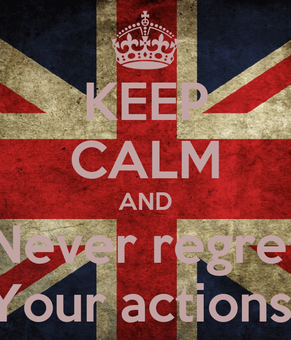 KEEP CALM AND Never regret Your actions