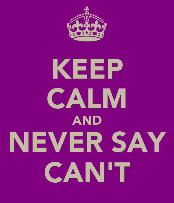 KEEP CALM AND NEVER SAY CAN'T