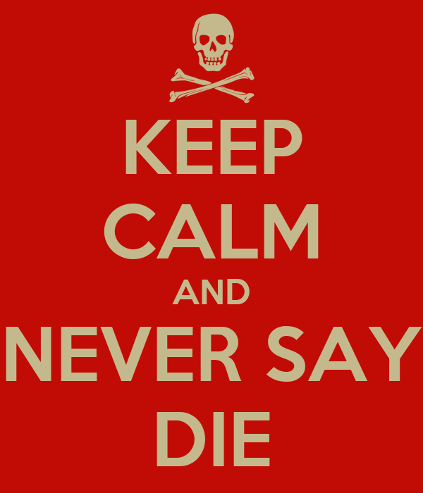 KEEP CALM AND NEVER SAY DIE