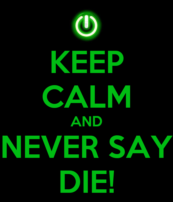 KEEP CALM AND NEVER SAY DIE!