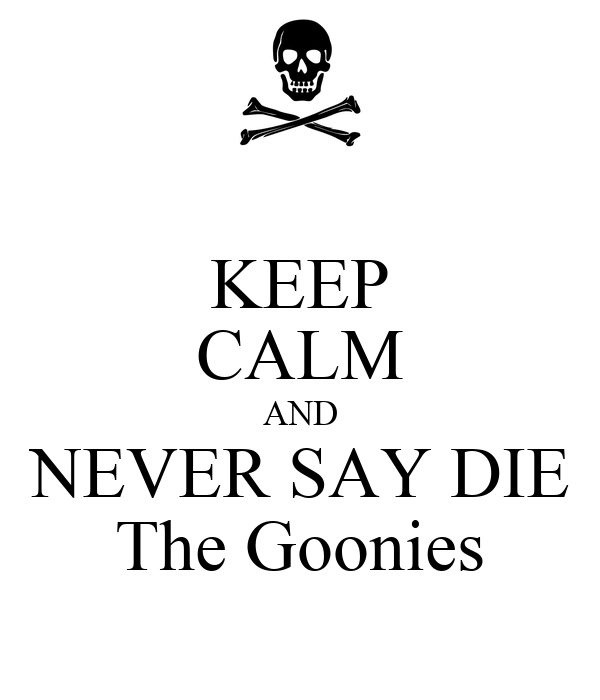 KEEP CALM AND NEVER SAY DIE The Goonies