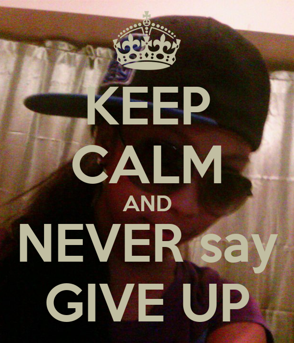 KEEP CALM AND NEVER say GIVE UP