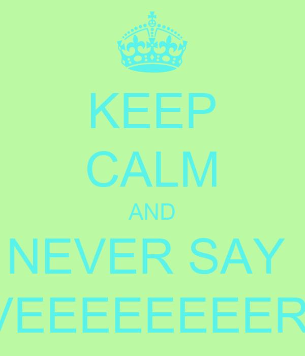 KEEP CALM AND NEVER SAY  NEVEEEEEEEER <3