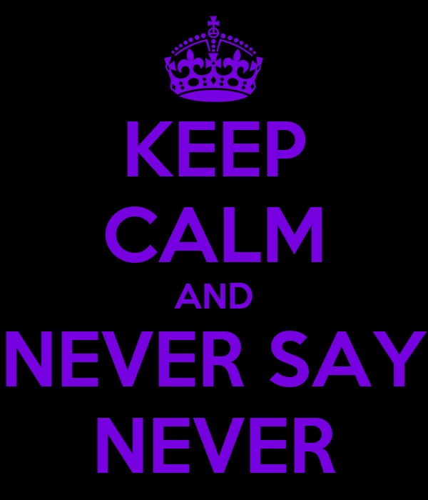 KEEP CALM AND NEVER SAY NEVER