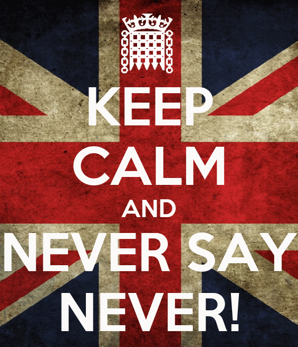 KEEP CALM AND NEVER SAY NEVER!