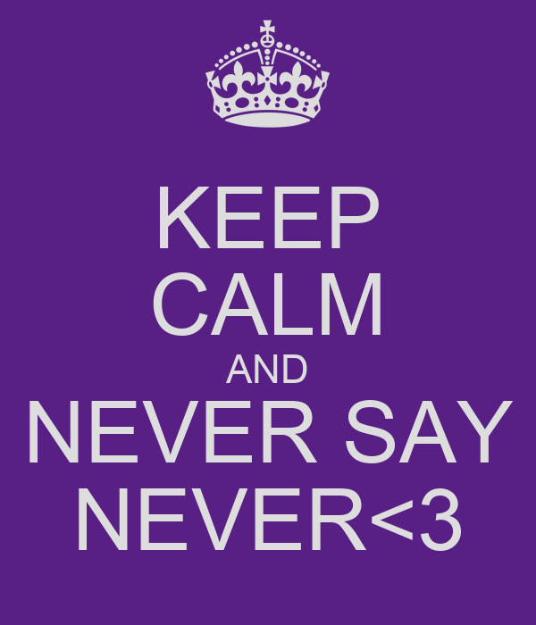 KEEP CALM AND NEVER SAY NEVER<3