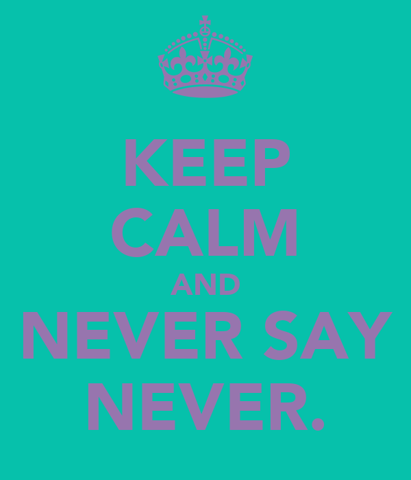 KEEP CALM AND NEVER SAY NEVER.