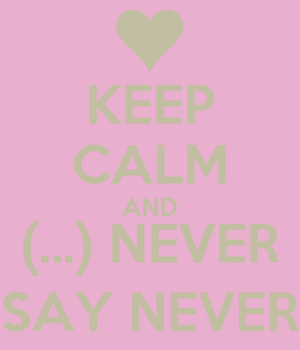 KEEP CALM AND (…) NEVER SAY NEVER