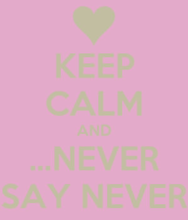 KEEP CALM AND …NEVER SAY NEVER