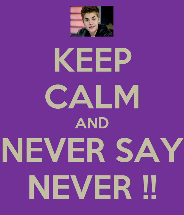 KEEP CALM AND NEVER SAY NEVER !!