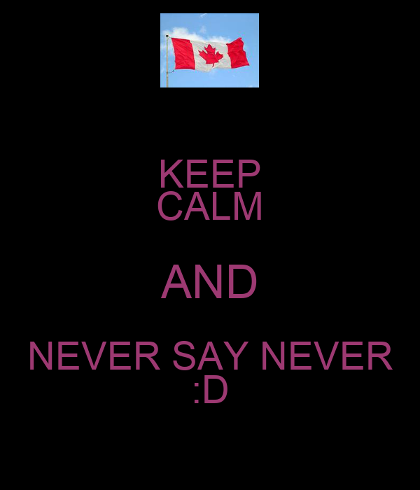 KEEP CALM AND NEVER SAY NEVER :D