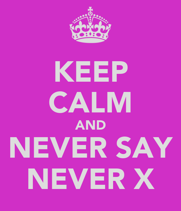 KEEP CALM AND NEVER SAY NEVER X