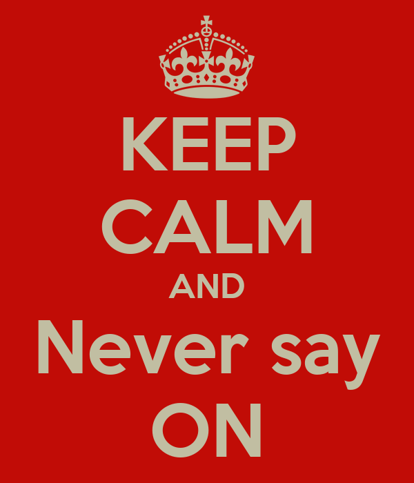 KEEP CALM AND Never say ON