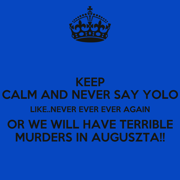 KEEP CALM AND NEVER SAY YOLO LIKE..NEVER EVER EVER AGAIN OR WE WILL HAVE TERRIBLE MURDERS IN AUGUSZTA!!