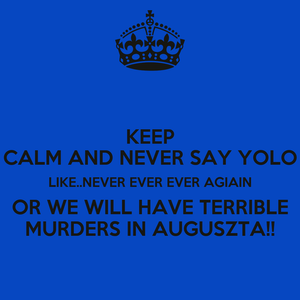 KEEP CALM AND NEVER SAY YOLO LIKE..NEVER EVER EVER AGIAIN OR WE WILL HAVE TERRIBLE MURDERS IN AUGUSZTA!!