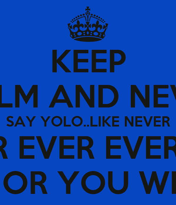 KEEP CALM AND NEVER SAY YOLO..LIKE NEVER NEVER EVER EVER EVER AGAIN OR YOU WILL DIE!!