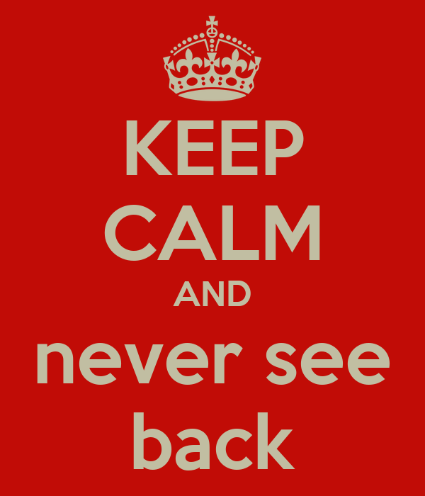 KEEP CALM AND never see back