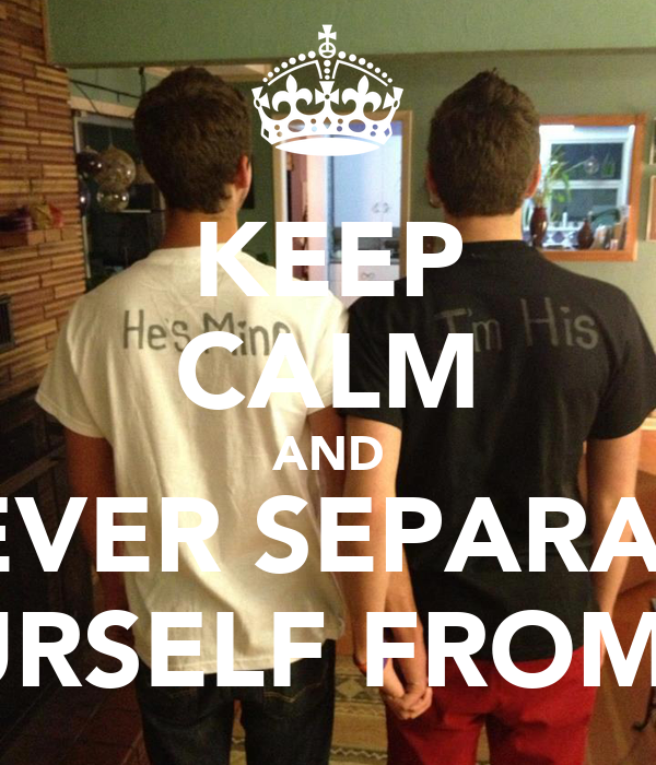 KEEP CALM AND NEVER SEPARATE YOURSELF FROM ME