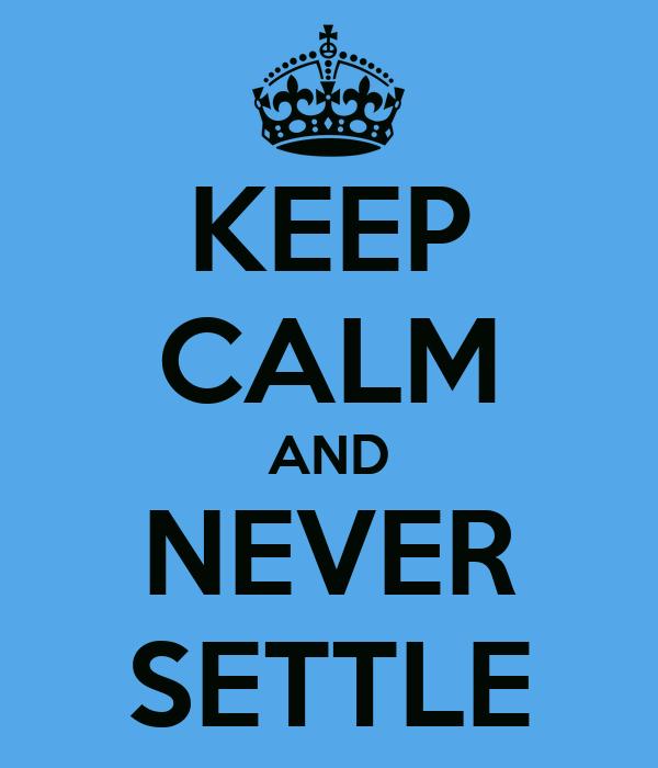 KEEP CALM AND NEVER SETTLE