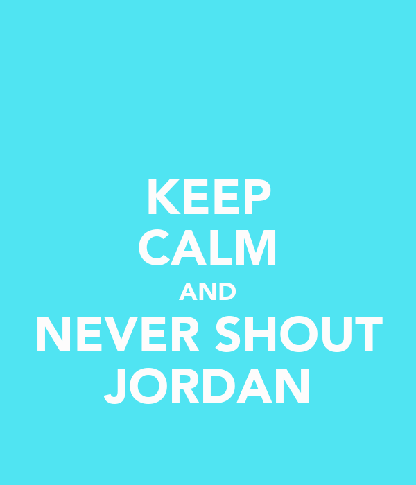 KEEP CALM AND NEVER SHOUT JORDAN