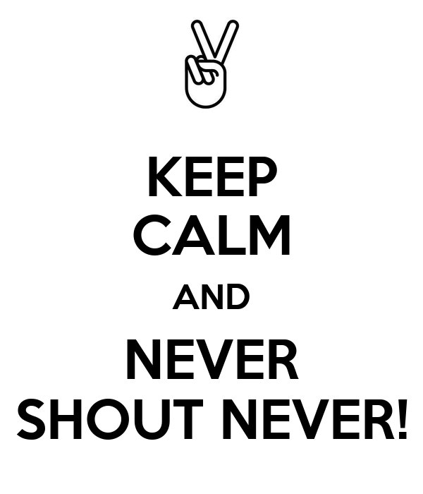 KEEP CALM AND NEVER SHOUT NEVER!