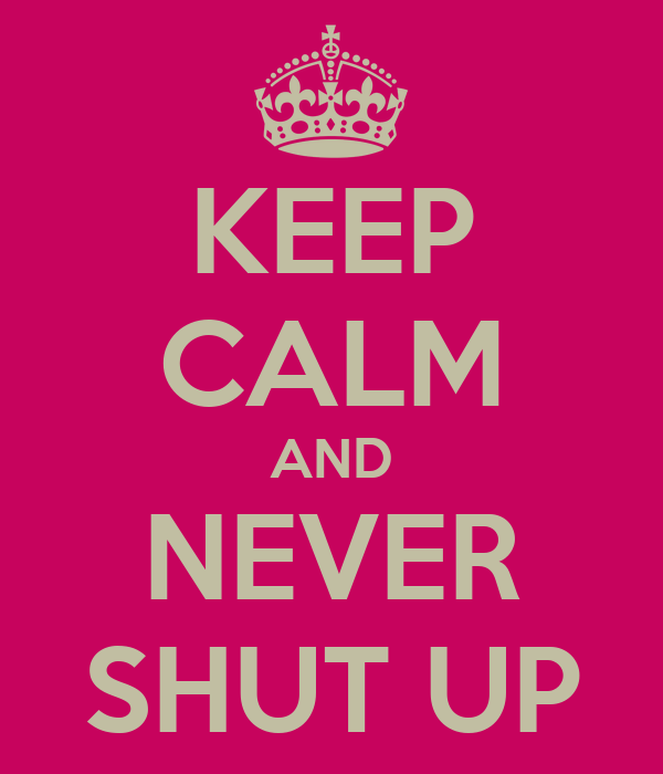 KEEP CALM AND NEVER SHUT UP