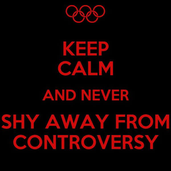 KEEP CALM AND NEVER SHY AWAY FROM CONTROVERSY