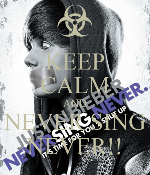 KEEP CALM AND NEVER SING NEVER!!
