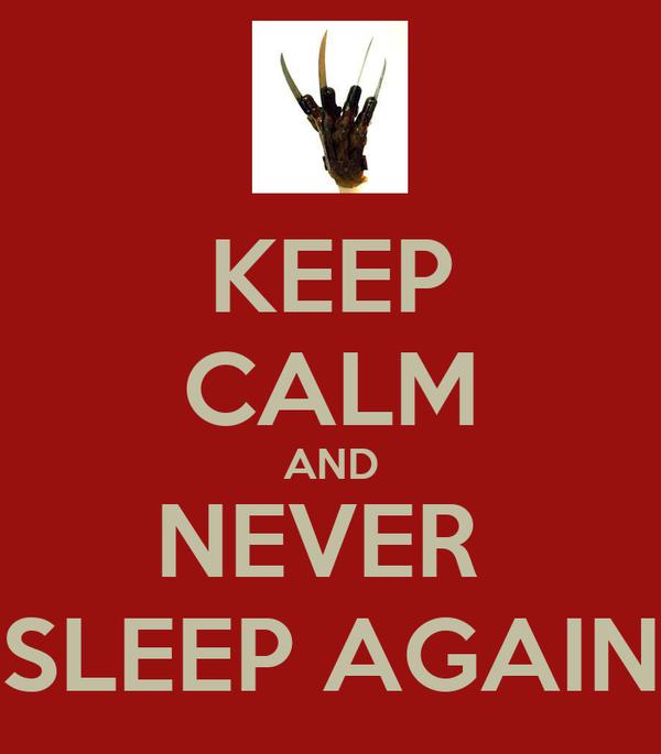 KEEP CALM AND NEVER  SLEEP AGAIN