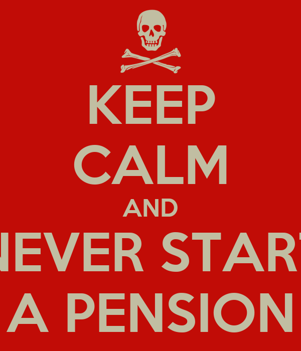 KEEP CALM AND NEVER START A PENSION