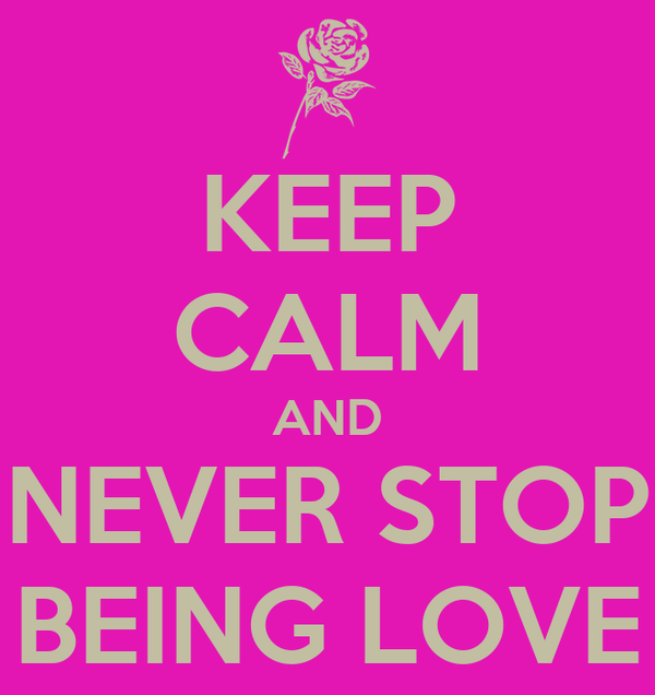 KEEP CALM AND NEVER STOP BEING LOVE