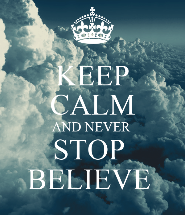 KEEP CALM AND NEVER  STOP  BELIEVE