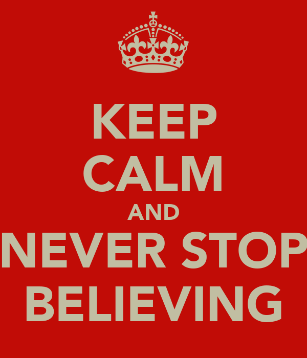 KEEP CALM AND NEVER STOP BELIEVING