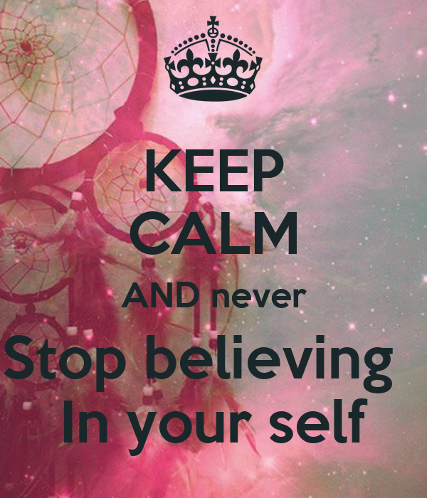 KEEP CALM AND never Stop believing   In your self