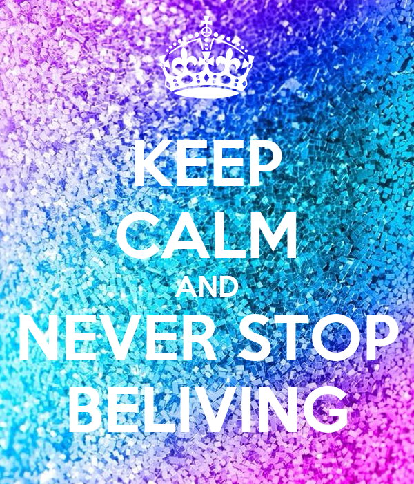 KEEP CALM AND NEVER STOP BELIVING