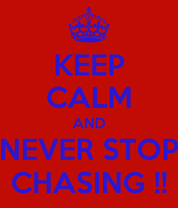 KEEP CALM AND NEVER STOP CHASING !!