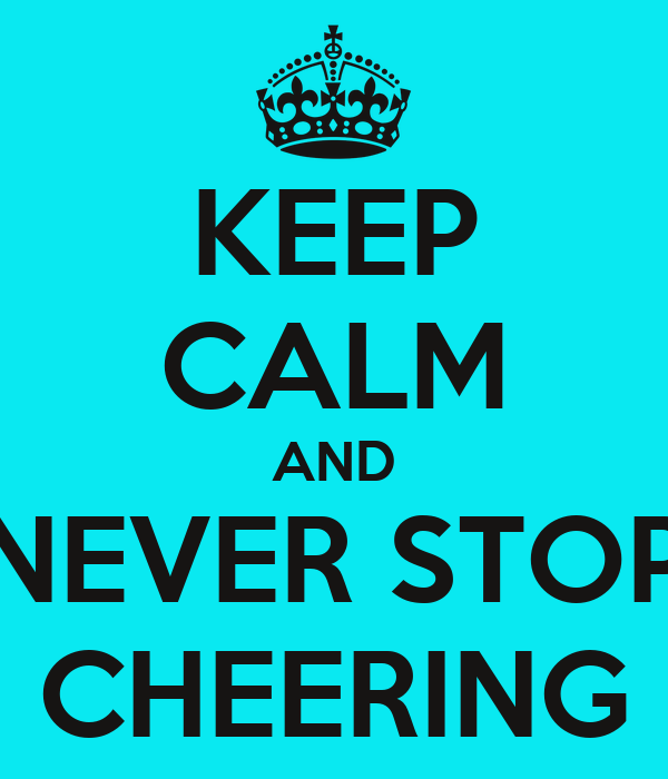 KEEP CALM AND NEVER STOP CHEERING