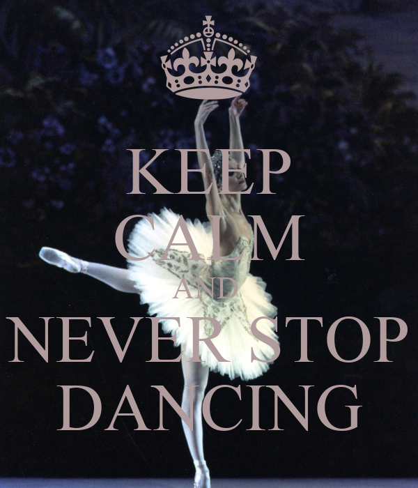KEEP CALM AND  NEVER STOP DANCING