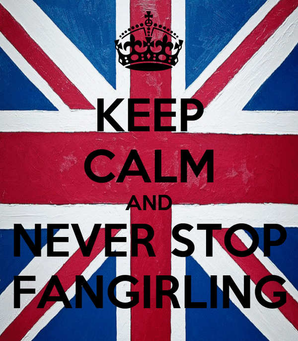 KEEP CALM AND NEVER STOP FANGIRLING