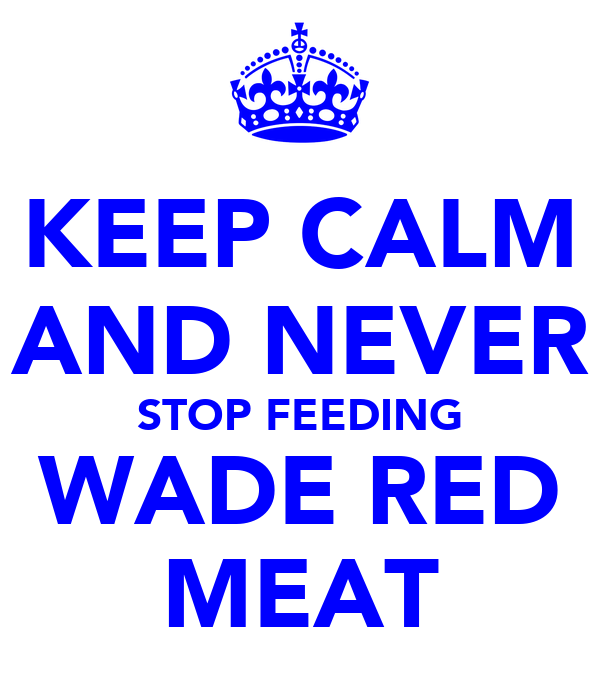 KEEP CALM AND NEVER STOP FEEDING WADE RED MEAT