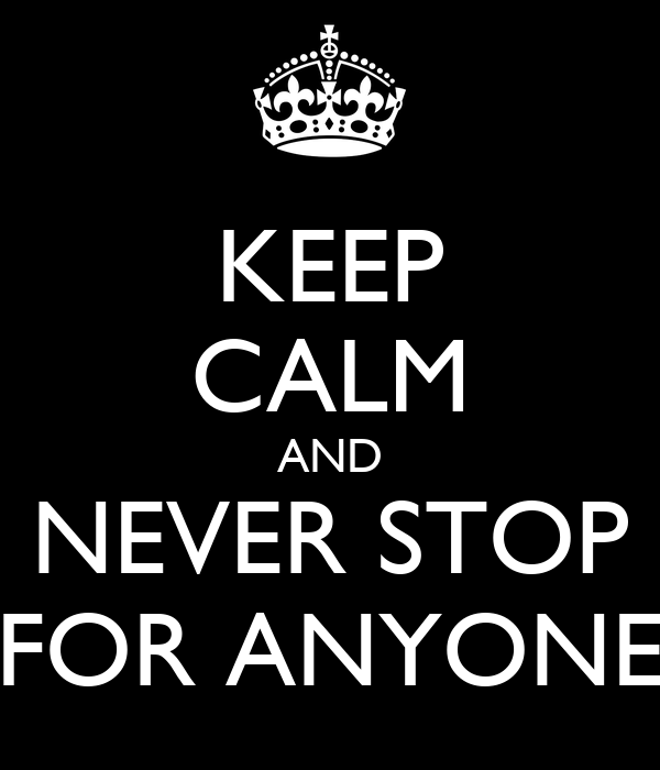 KEEP CALM AND NEVER STOP FOR ANYONE