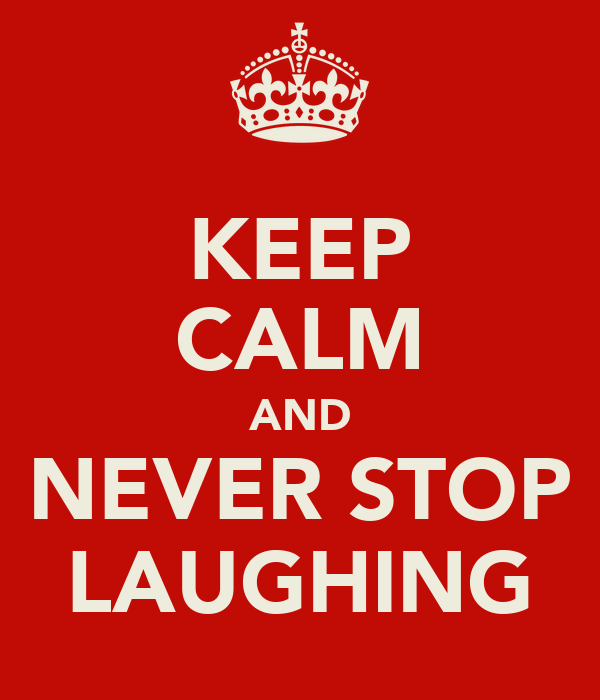 KEEP CALM AND NEVER STOP LAUGHING