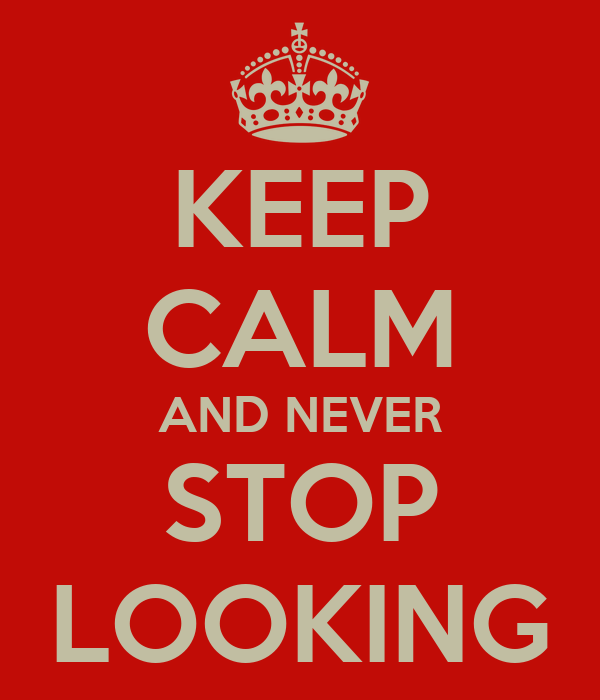 KEEP CALM AND NEVER STOP LOOKING