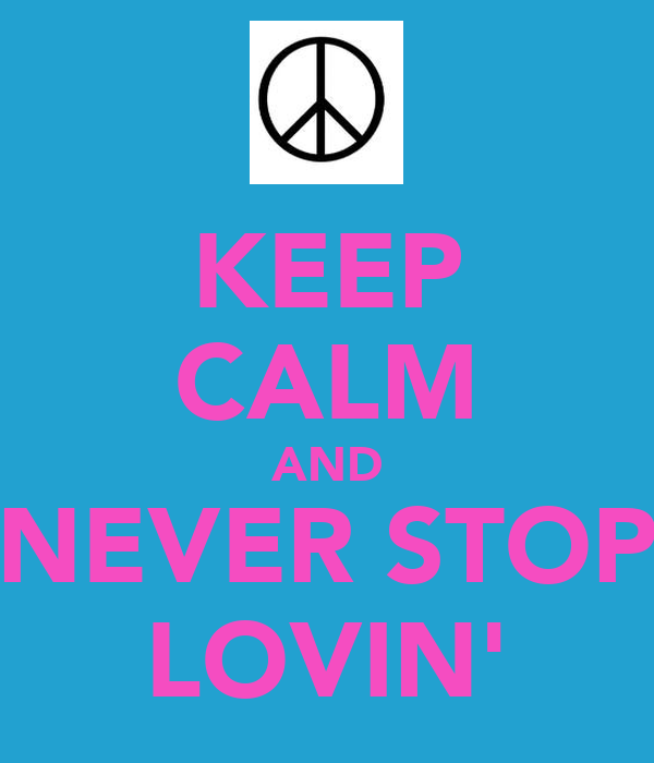 KEEP CALM AND NEVER STOP LOVIN'