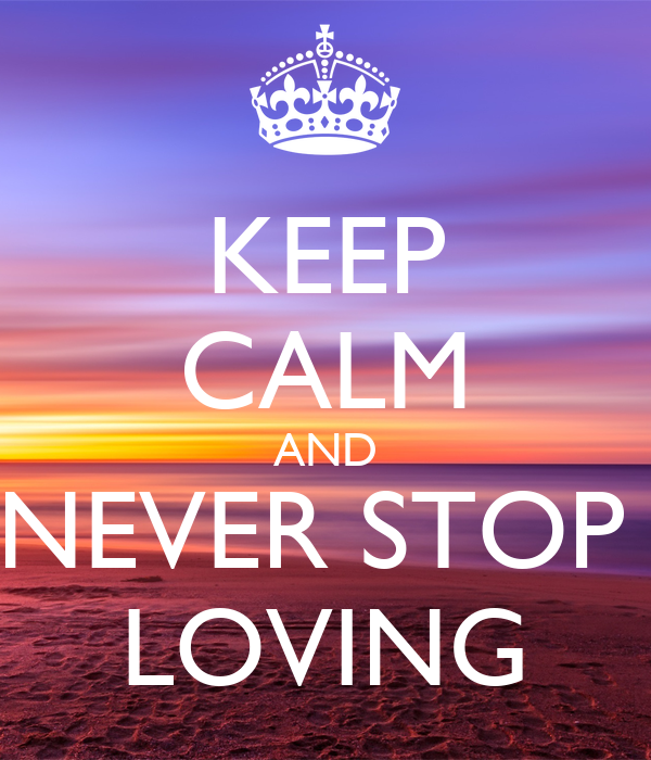 KEEP CALM AND NEVER STOP  LOVING