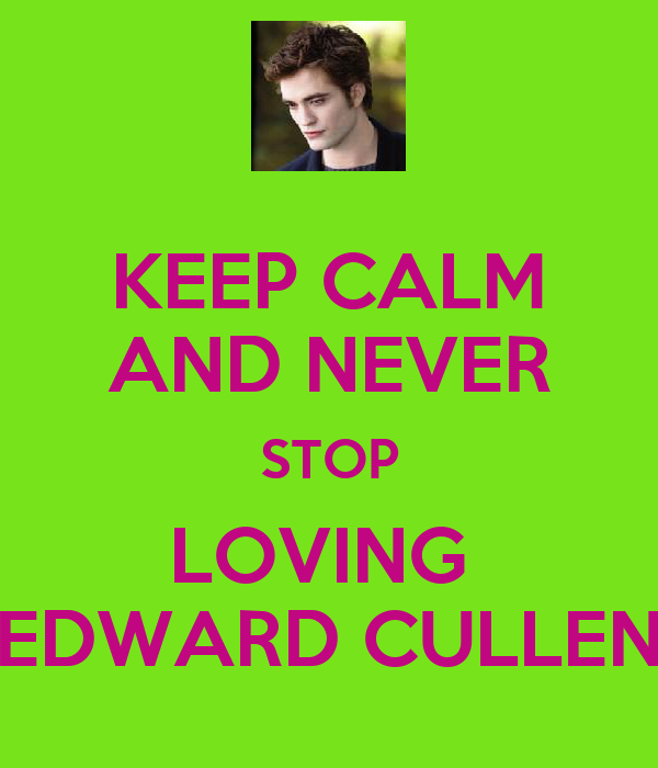 KEEP CALM AND NEVER STOP LOVING  EDWARD CULLEN