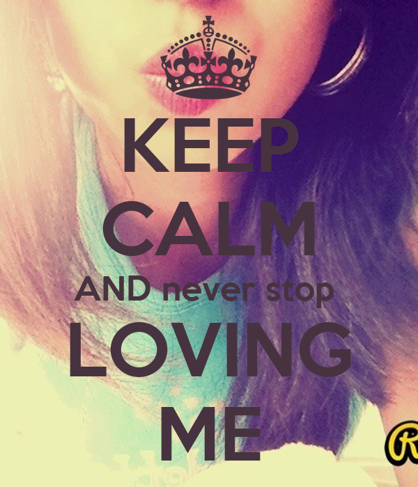 KEEP CALM AND never stop  LOVING ME